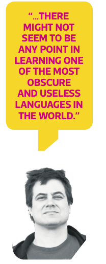 """...there might not seem to be any point in learning one of the most obscure and useless languages in the world."""